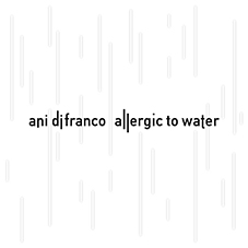 Allergic to Water / Ani DiFranco